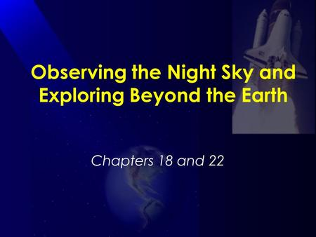Observing the Night Sky and Exploring Beyond the Earth Chapters 18 and 22.