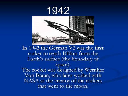 In 1942 the German V2 was the first rocket to reach 100km from the Earth's surface (the boundary of space). The rocket was designed by Wernher Von Braun,