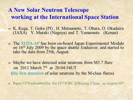 A New Solar Neutron Telescope working at the International Space Station K. Koga, T. Goka (PI), H. Matsumoto, T. Obara, O. Okudaira (JAXA) Y. Muraki (Nagoya)