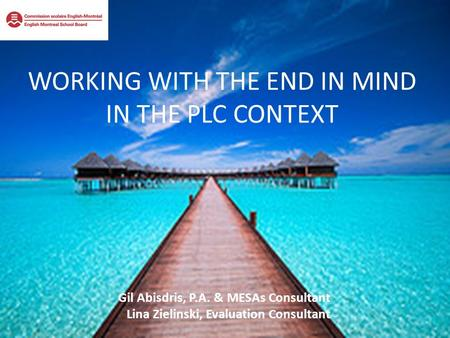 WORKING WITH THE END IN MIND IN THE PLC CONTEXT Gil Abisdris, P.A. & MESAs Consultant Lina Zielinski, Evaluation Consultant.