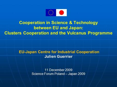Cooperation in Science & Technology between EU and Japan: Clusters Cooperation and the Vulcanus Programme EU-Japan Centre for Industrial Cooperation Julien.