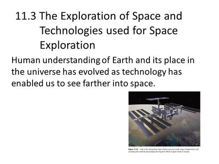 11.3 The Exploration of Space and Technologies used for Space Exploration Human understanding of Earth and its place in the universe has evolved as technology.