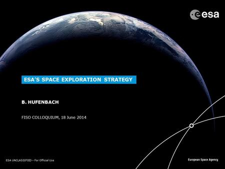 ESA UNCLASSIFIED – For Official Use FISO COLLOQUIUM, 18 June 2014 B. HUFENBACH ESA'S SPACE EXPLORATION STRATEGY.