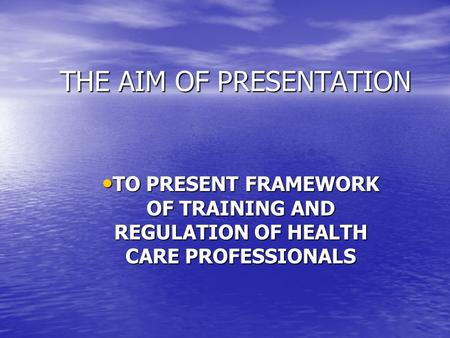 THE AIM OF PRESENTATION TO PRESENT FRAMEWORK OF TRAINING AND REGULATION OF HEALTH CARE PROFESSIONALS TO PRESENT FRAMEWORK OF TRAINING AND REGULATION OF.