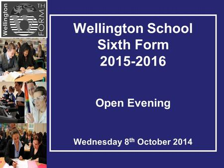Wellington School Sixth Form 2015-2016 Open Evening Wednesday 8 th October 2014.