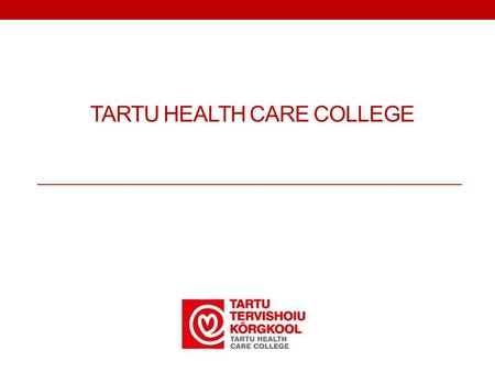 TARTU HEALTH CARE COLLEGE. Health care education since 1811 Mission: to provide competitive, high quality, innovative, international, R&D-based lifelong.