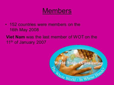 Members 152 countries were members on the 16th May 2008 Viet Nam was the last member of WOT on the 11 th of January 2007.