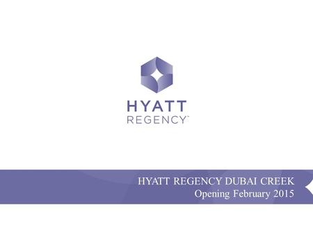 Confidential and Proprietary - Presentation Name HYATT REGENCY DUBAI CREEK Opening February 2015.