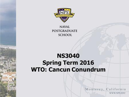 NS3040 Spring Term 2016 WTO: Cancun Conundrum. Cancun Conundrum I Robert Looney, The Cancun Conundrum: What Future for the World Trade Organization (WTO),