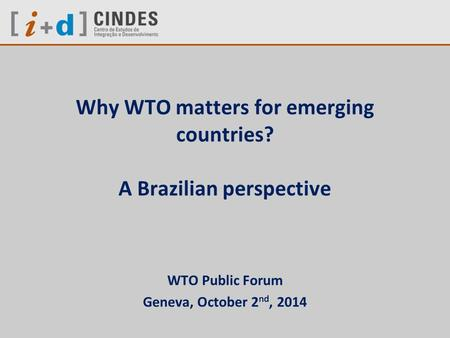Why WTO matters for emerging countries? A Brazilian perspective WTO Public Forum Geneva, October 2 nd, 2014.
