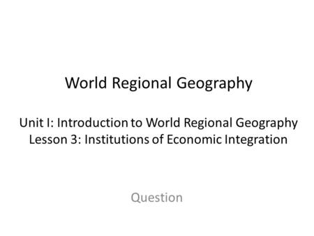 World Regional Geography Unit I: Introduction to World Regional Geography Lesson 3: Institutions of Economic Integration Question.