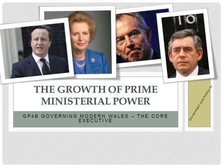 GP4B GOVERNING MODERN WALES – THE CORE EXECUTIVE THE GROWTH OF PRIME MINISTERIAL POWER Government and Politics As.