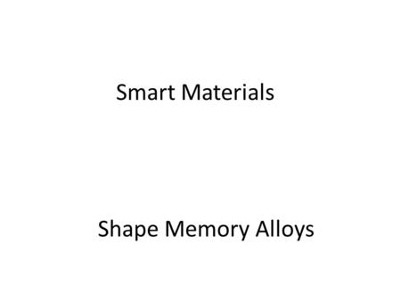 Shape Memory Alloys Smart Materials. What is a shape memory alloy Typically mixture of metals – Nickel and Titanium most common alloy Nitinol – These.
