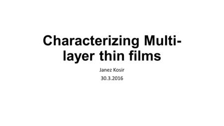 Characterizing Multi- layer thin films Janez Kosir 30.3.2016.