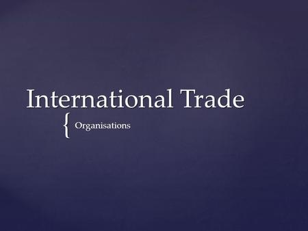{ International Trade Organisations.  the EU's internal market is about removing barriers to free movement of goods, services, people and capital  the.
