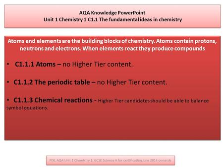 PiXL AQA Unit 1 Chemistry 1: GCSE Science A for certification June 2014 onwards AQA Knowledge PowerPoint Unit 1 Chemistry 1 C1.1 The fundamental ideas.