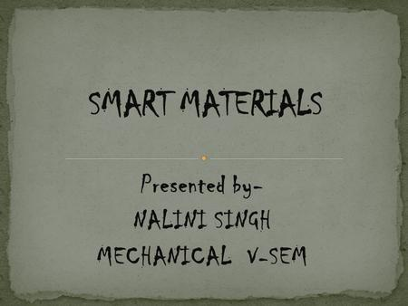Presented by- NALINI SINGH MECHANICAL V-SEM. Material that can change one or more of its properties in response to an external stimulus. For example,
