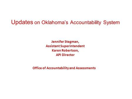 Updates on Oklahoma's Accountability System Jennifer Stegman, Assistant Superintendent Karen Robertson, API Director Office of Accountability and Assessments.