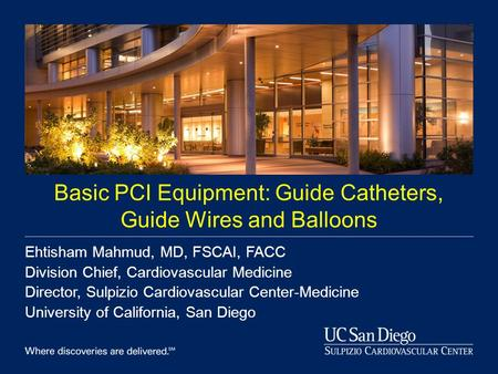 Basic PCI Equipment: Guide Catheters, Guide Wires and Balloons Ehtisham Mahmud, MD, FSCAI, FACC Division Chief, Cardiovascular Medicine Director, Sulpizio.
