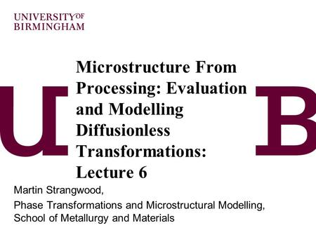 Microstructure From Processing: Evaluation and Modelling Diffusionless Transformations: Lecture 6 Martin Strangwood, Phase Transformations and Microstructural.
