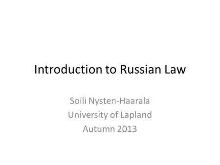Introduction to Russian Law Soili Nysten-Haarala University of Lapland Autumn 2013.