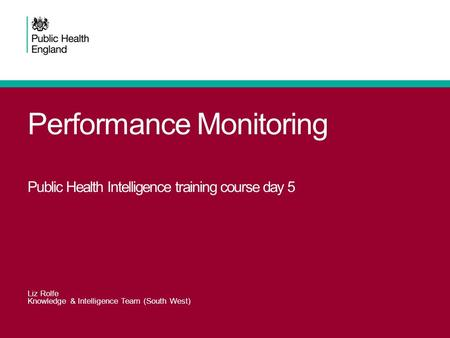 Performance Monitoring Public Health Intelligence training course day 5 Liz Rolfe Knowledge & Intelligence Team (South West)