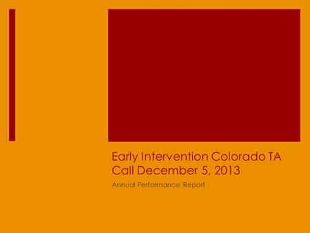 Early Intervention Colorado TA Call December 5, 2013 Annual Performance Report.