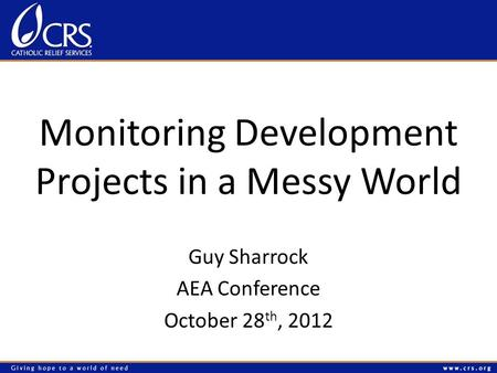 Monitoring Development Projects in a Messy World Guy Sharrock AEA Conference October 28 th, 2012.