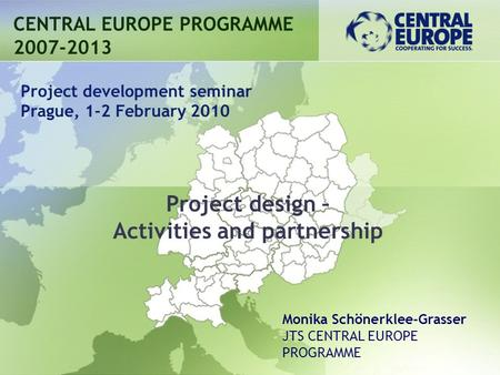 Project design – Activities and partnership CENTRAL EUROPE PROGRAMME 2007-2013 Project development seminar Prague, 1-2 February 2010 Monika Schönerklee-Grasser.