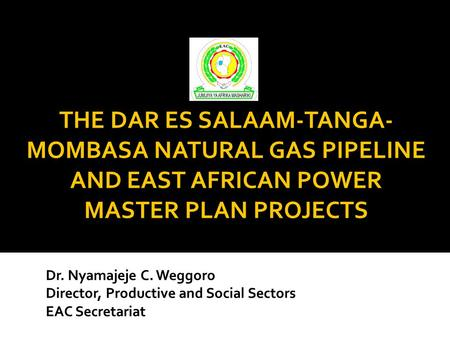 Dr. Nyamajeje C. Weggoro Director, Productive and Social Sectors EAC Secretariat THE DAR ES SALAAM-TANGA- MOMBASA NATURAL GAS PIPELINE AND EAST AFRICAN.