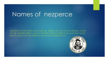 Names of nezperce NEZPERCE IS THE WHITE NAME FOR THE TRIBE AND NIMI IPUU IS THE REAL NAME OF THE NEZPERE TRIBE IT MEANS THE REAL PEOPLE THERE WAS ALSO.
