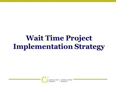 Wait Time Project Implementation Strategy. Implementation Plan: Goals 1.To educate and provide clarification around the wait time project, wait time definitions,
