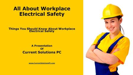 All About Workplace Electrical Safety Things You Should Know About Workplace Electrical Safety A Presentation Of Current Solutions PC www.CurrentSolutionsPC.com.