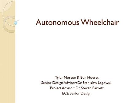 Autonomous Wheelchair Tyler Morton & Ben Hoerst Senior Design Advisor: Dr. Stanislaw Legowski Project Advisor: Dr. Steven Barrett ECE Senior Design.