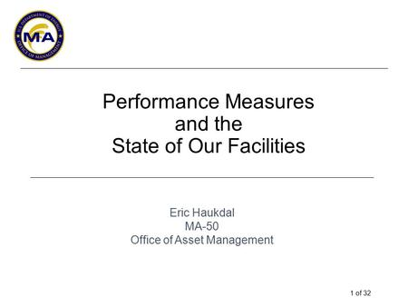 1 of 32 Performance Measures and the State of Our Facilities Eric Haukdal MA-50 Office of Asset Management.