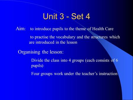 Unit 3 - Set 4 Aim : to introduce pupils to the theme of Health Care to practise the vocabulary and the structures which are introduced in the lesson Organising.