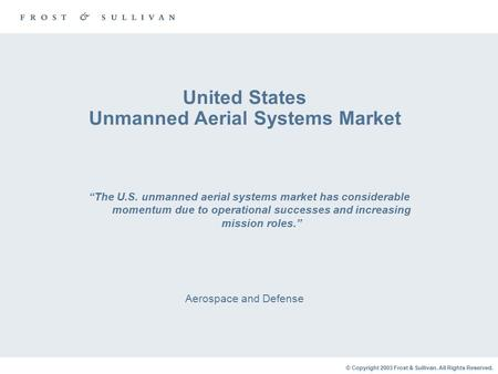 "© Copyright 2003 Frost & Sullivan. All Rights Reserved. United States Unmanned Aerial Systems Market Aerospace and Defense ""The U.S. unmanned aerial systems."