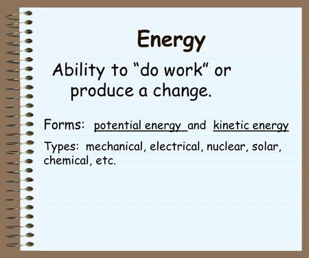 "Energy Ability to ""do work"" or produce a change. Forms: potential energy and kinetic energy Types: mechanical, electrical, nuclear, solar, chemical, etc."
