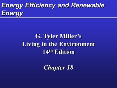 Energy Efficiency and Renewable Energy G. Tyler Miller's Living in the Environment 14 th Edition Chapter 18 G. Tyler Miller's Living in the Environment.