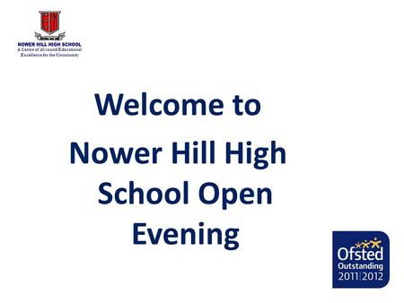A Centre of all round Educational Excellence for the Community Welcome to Nower Hill High School Open Evening.