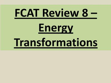 FCAT Review 8 – Energy Transformations. 1. What is energy? *energy is the ability or power to do work. *It's what causes stuff to happen (Changes)