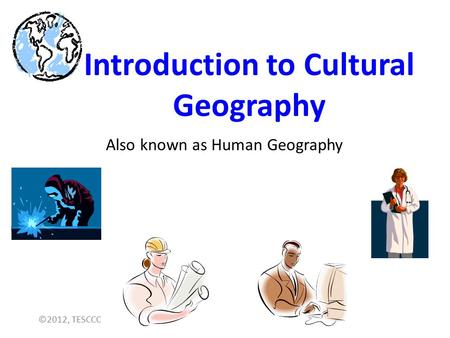 Introduction to Cultural Geography Also known as Human Geography ©2012, TESCCC.