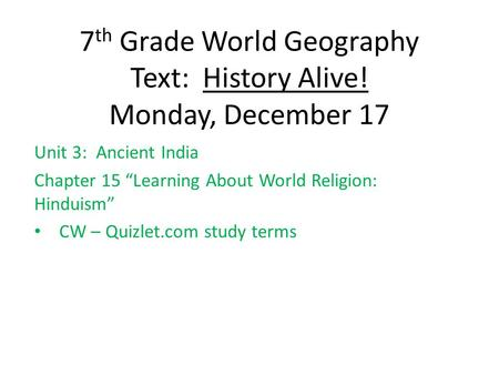 "7 th Grade World Geography Text: History Alive! Monday, December 17 Unit 3: Ancient India Chapter 15 ""Learning About World Religion: Hinduism"" CW – Quizlet.com."