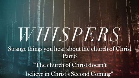 "Strange things you hear about the church of Christ Part 6 ""The church of Christ doesn't believe in Christ's Second Coming"""