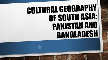 CULTURAL GEOGRAPHY OF SOUTH ASIA: PAKISTAN AND BANGLADESH.