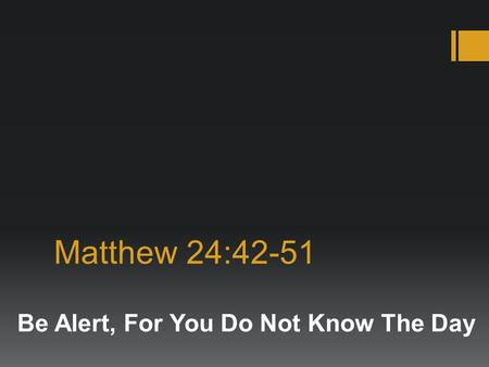 Matthew 24:42-51 Be Alert, For You Do Not Know The Day.