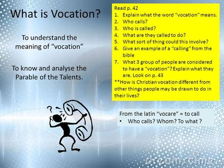 "What is Vocation? To understand the meaning of ""vocation"" To know and analyse the Parable of the Talents. From the latin ""vocare"" = to call Who calls?"
