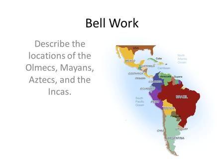 Bell Work Describe the locations of the Olmecs, Mayans, Aztecs, and the Incas.