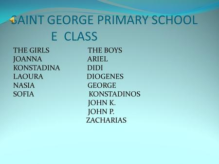 THE GIRLS THE BOYS JOANNA ARIEL KONSTADINA DIDI LAOURA DIOGENES NASIA GEORGE SOFIA KONSTADINOS JOHN K. JOHN P. ZACHARIAS SAINT GEORGE PRIMARY SCHOOL E.