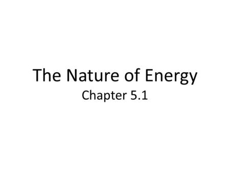 The Nature of Energy Chapter 5.1. What is Energy? Energy: the ability to do work or cause change.